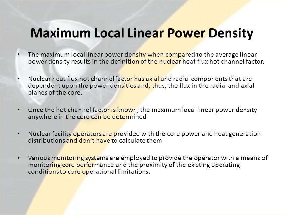 Maximum Local Linear Power Density The maximum local linear power density when compared to the average linear power density results in the definition