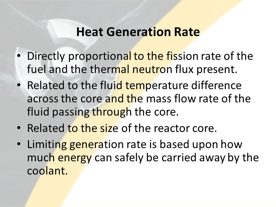 Heat Generation Rate Directly proportional to the fission rate of the fuel and the thermal neutron flux present. Related to the fluid temperature diff