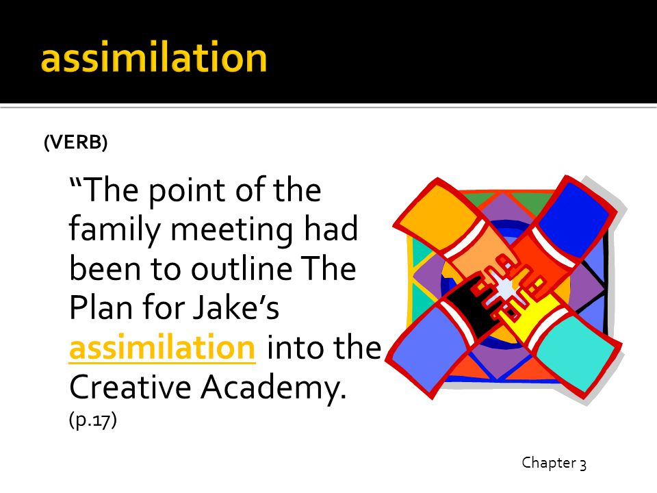 (VERB) The point of the family meeting had been to outline The Plan for Jake's assimilation into the Creative Academy.