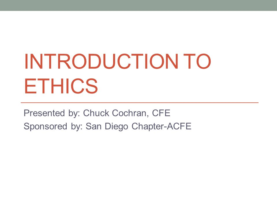 INTRODUCTION TO ETHICS Presented by: Chuck Cochran, CFE Sponsored by: San Diego Chapter-ACFE