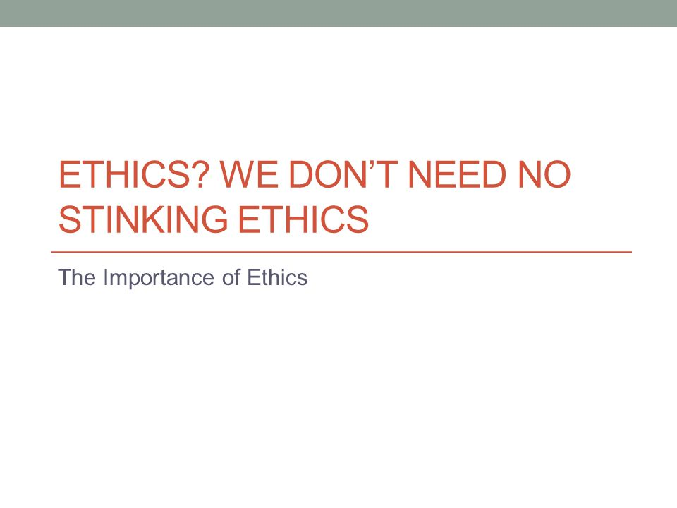 ETHICS? WE DON'T NEED NO STINKING ETHICS The Importance of Ethics