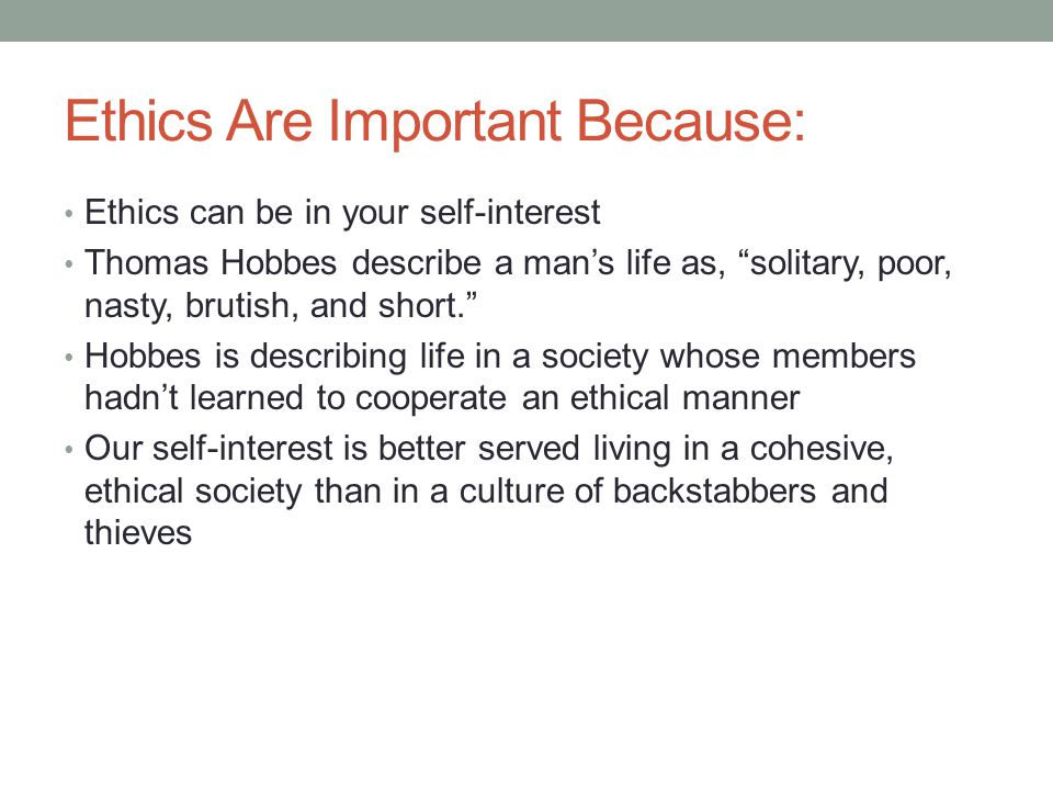 Ethics Are Important Because: Ethics can be in your self-interest Thomas Hobbes describe a man's life as, solitary, poor, nasty, brutish, and short. Hobbes is describing life in a society whose members hadn't learned to cooperate an ethical manner Our self-interest is better served living in a cohesive, ethical society than in a culture of backstabbers and thieves