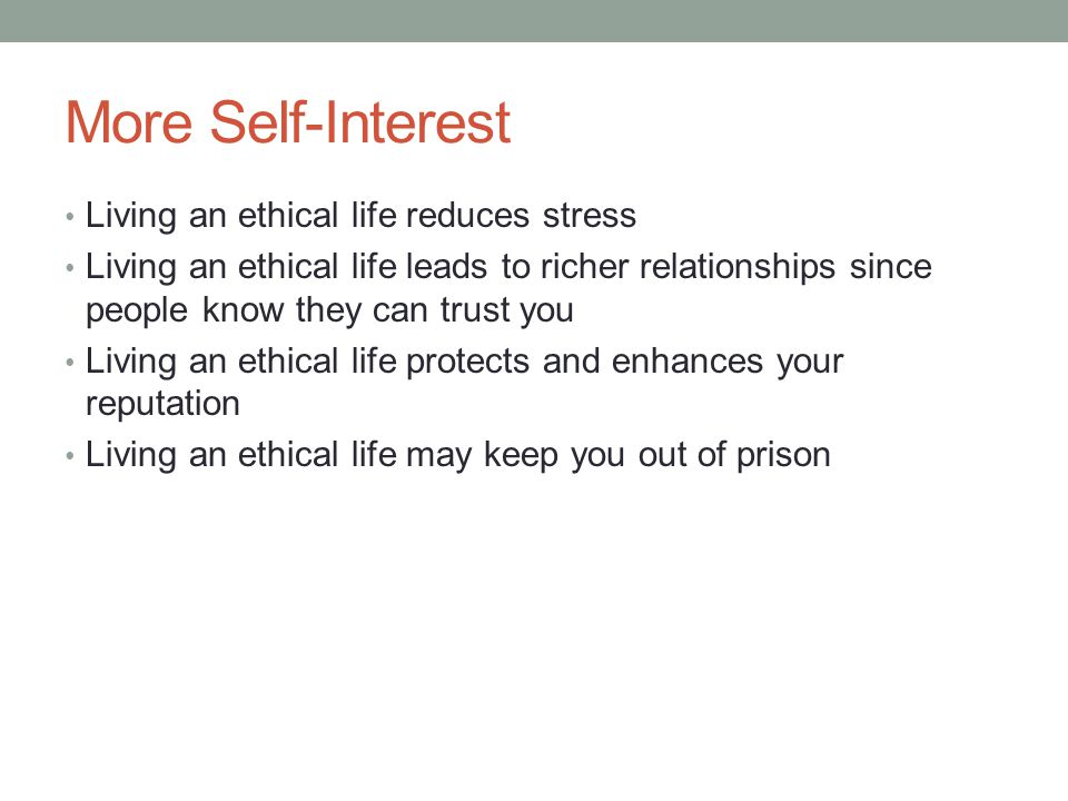 More Self-Interest Living an ethical life reduces stress Living an ethical life leads to richer relationships since people know they can trust you Living an ethical life protects and enhances your reputation Living an ethical life may keep you out of prison
