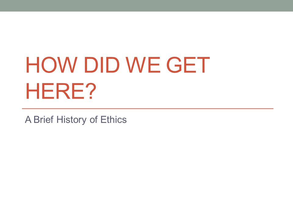 HOW DID WE GET HERE? A Brief History of Ethics