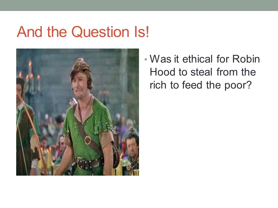 And the Question Is! Was it ethical for Robin Hood to steal from the rich to feed the poor?