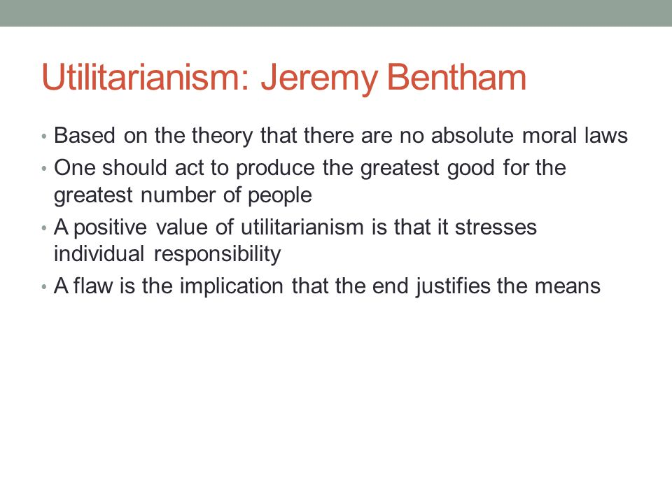 Utilitarianism: Jeremy Bentham Based on the theory that there are no absolute moral laws One should act to produce the greatest good for the greatest number of people A positive value of utilitarianism is that it stresses individual responsibility A flaw is the implication that the end justifies the means