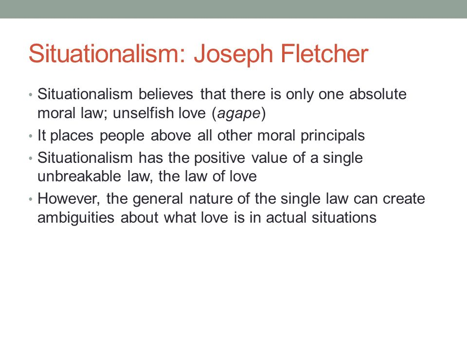 Situationalism: Joseph Fletcher Situationalism believes that there is only one absolute moral law; unselfish love (agape) It places people above all other moral principals Situationalism has the positive value of a single unbreakable law, the law of love However, the general nature of the single law can create ambiguities about what love is in actual situations