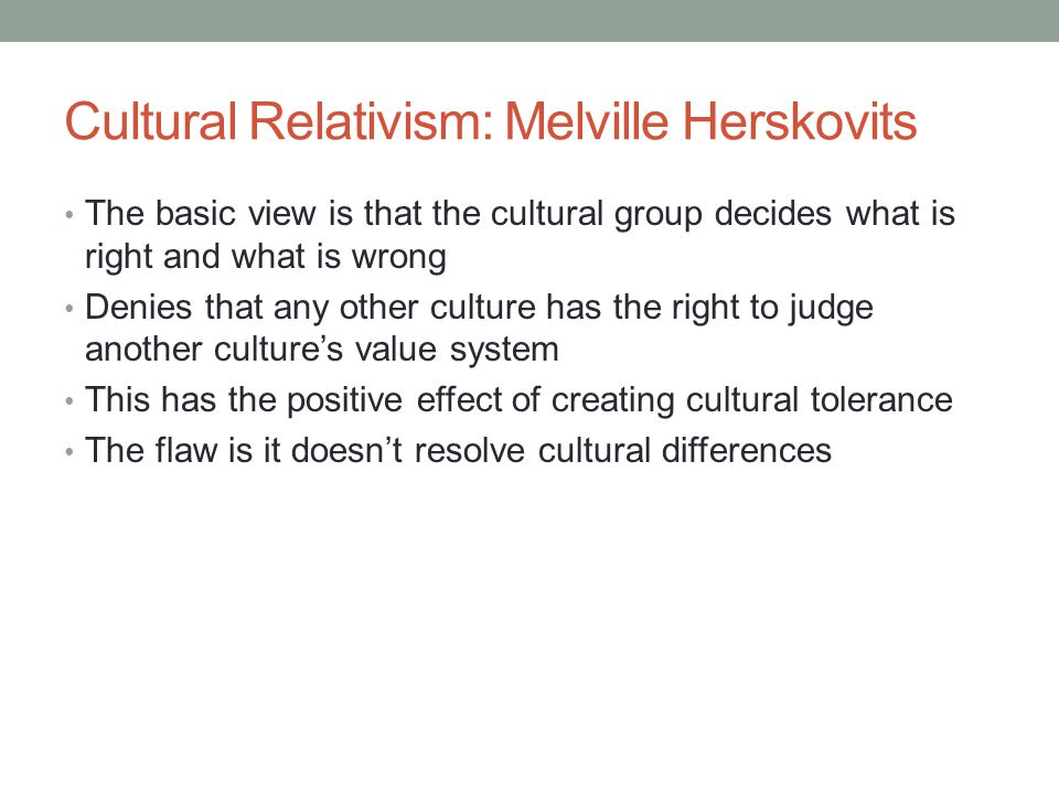 Cultural Relativism: Melville Herskovits The basic view is that the cultural group decides what is right and what is wrong Denies that any other culture has the right to judge another culture's value system This has the positive effect of creating cultural tolerance The flaw is it doesn't resolve cultural differences