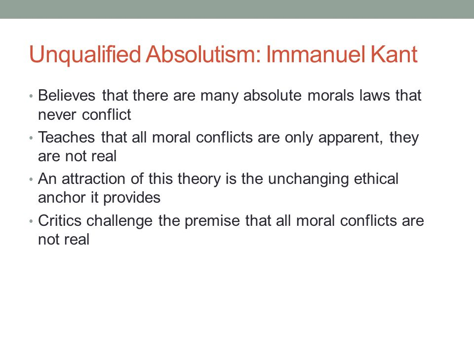 Unqualified Absolutism: Immanuel Kant Believes that there are many absolute morals laws that never conflict Teaches that all moral conflicts are only apparent, they are not real An attraction of this theory is the unchanging ethical anchor it provides Critics challenge the premise that all moral conflicts are not real