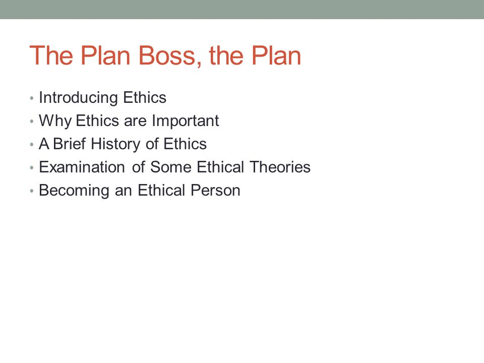 The Plan Boss, the Plan Introducing Ethics Why Ethics are Important A Brief History of Ethics Examination of Some Ethical Theories Becoming an Ethical Person