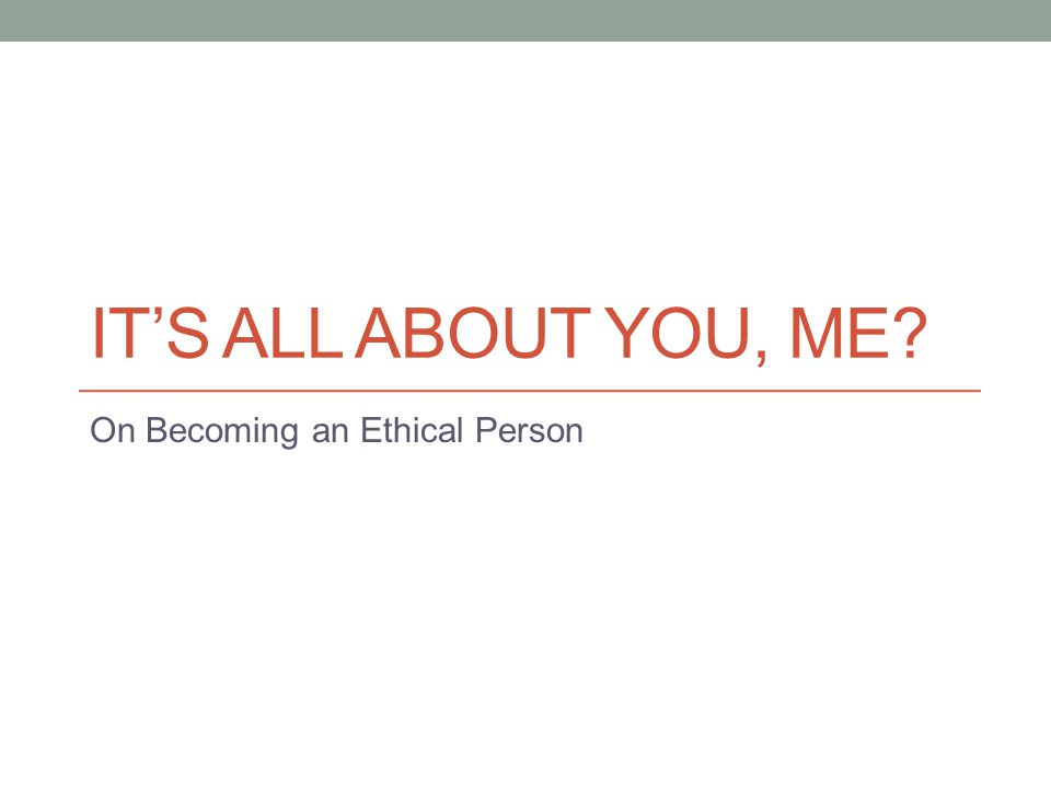 IT'S ALL ABOUT YOU, ME? On Becoming an Ethical Person