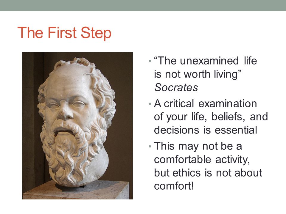 The First Step The unexamined life is not worth living Socrates A critical examination of your life, beliefs, and decisions is essential This may not be a comfortable activity, but ethics is not about comfort!