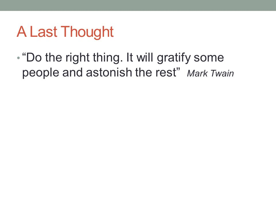 A Last Thought Do the right thing. It will gratify some people and astonish the rest Mark Twain