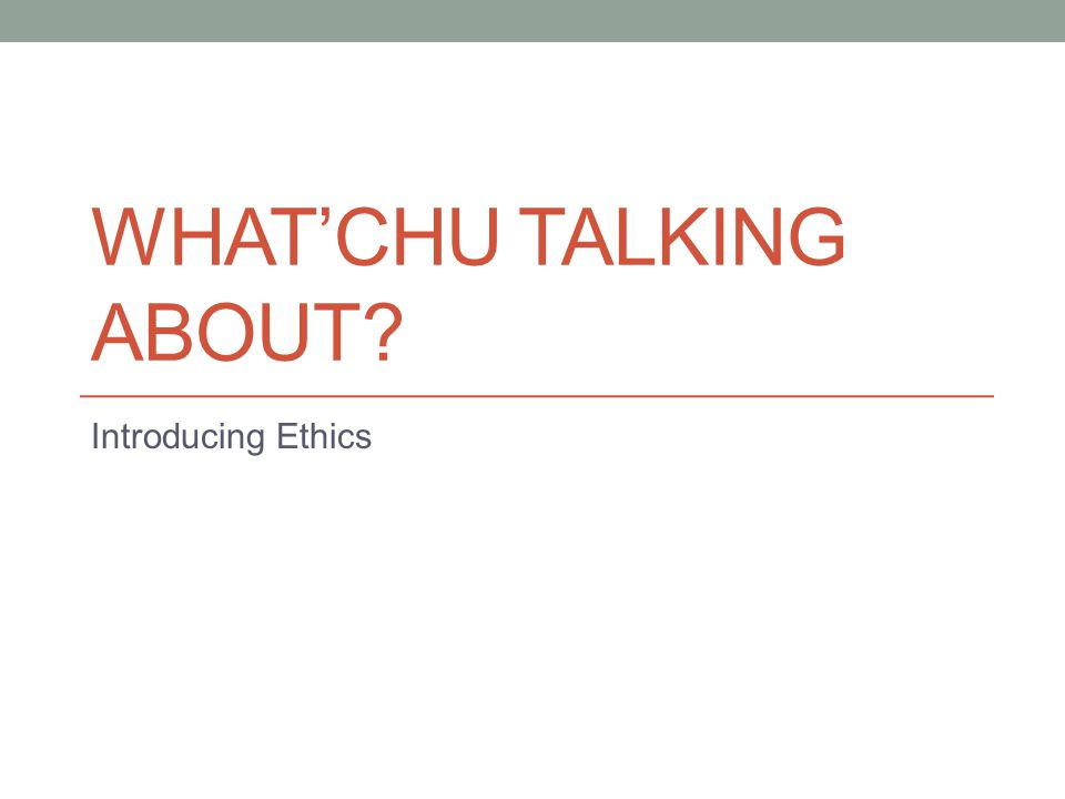 WHAT'CHU TALKING ABOUT? Introducing Ethics