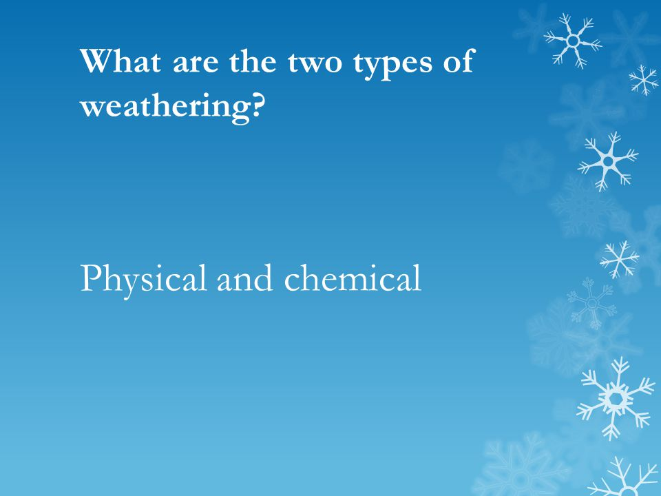 What are the two types of weathering? Physical and chemical