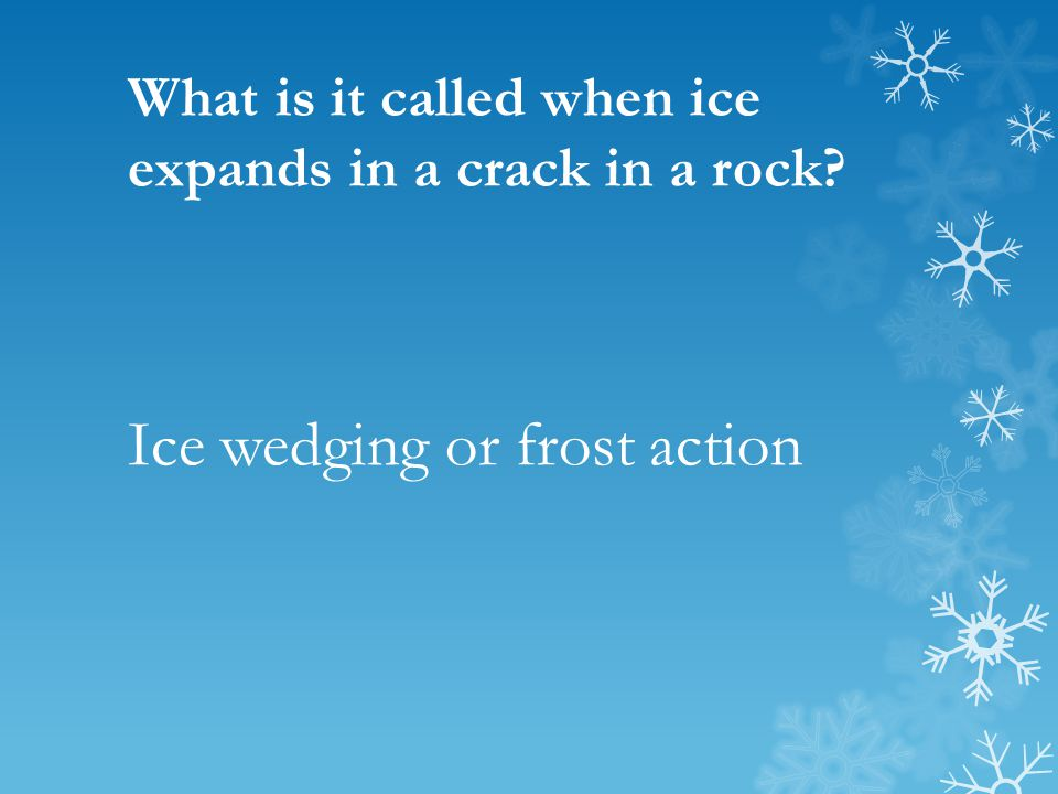 What is it called when ice expands in a crack in a rock? Ice wedging or frost action
