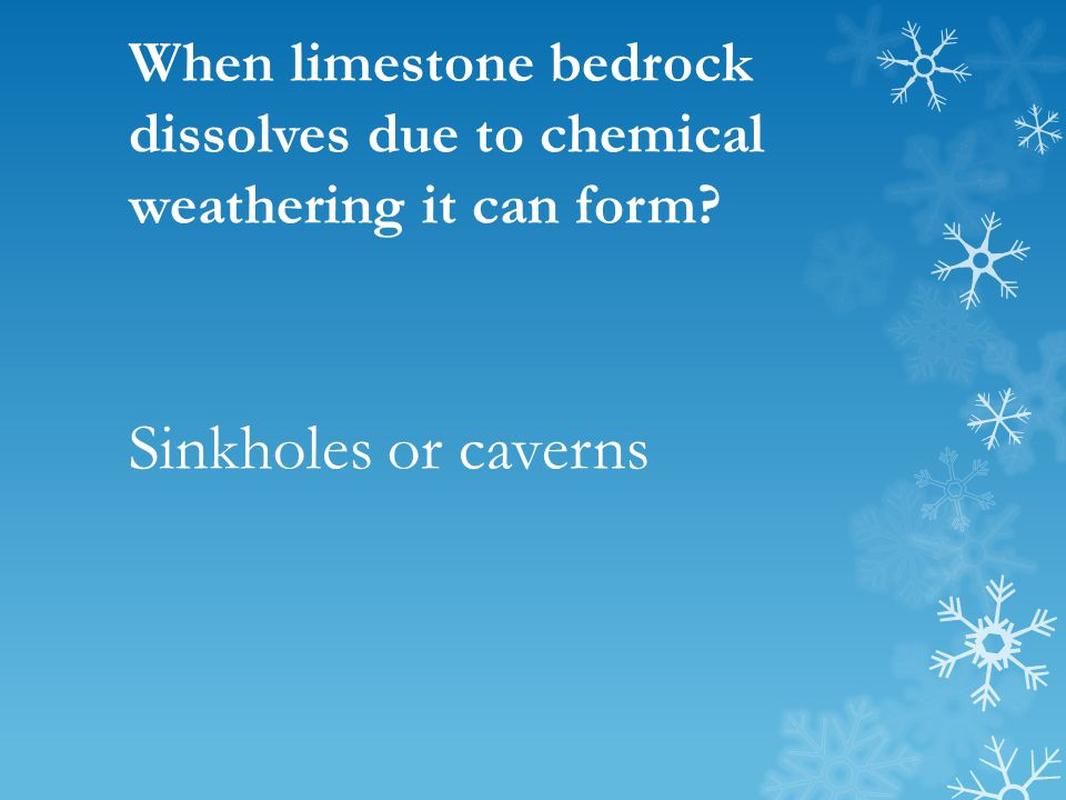 When limestone bedrock dissolves due to chemical weathering it can form? Sinkholes or caverns