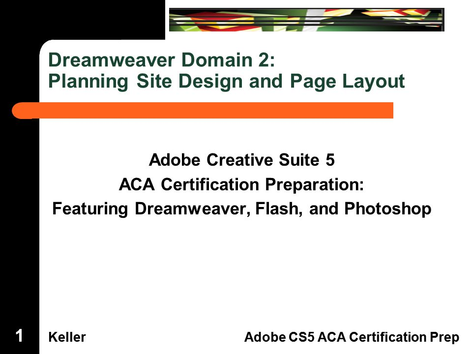 Dreamweaver Domain 3 KellerAdobe CS5 ACA Certification Prep Dreamweaver Domain 2 KellerAdobe CS5 ACA Certification Prep Dreamweaver Domain 2: Planning Site Design and Page Layout Adobe Creative Suite 5 ACA Certification Preparation: Featuring Dreamweaver, Flash, and Photoshop 111