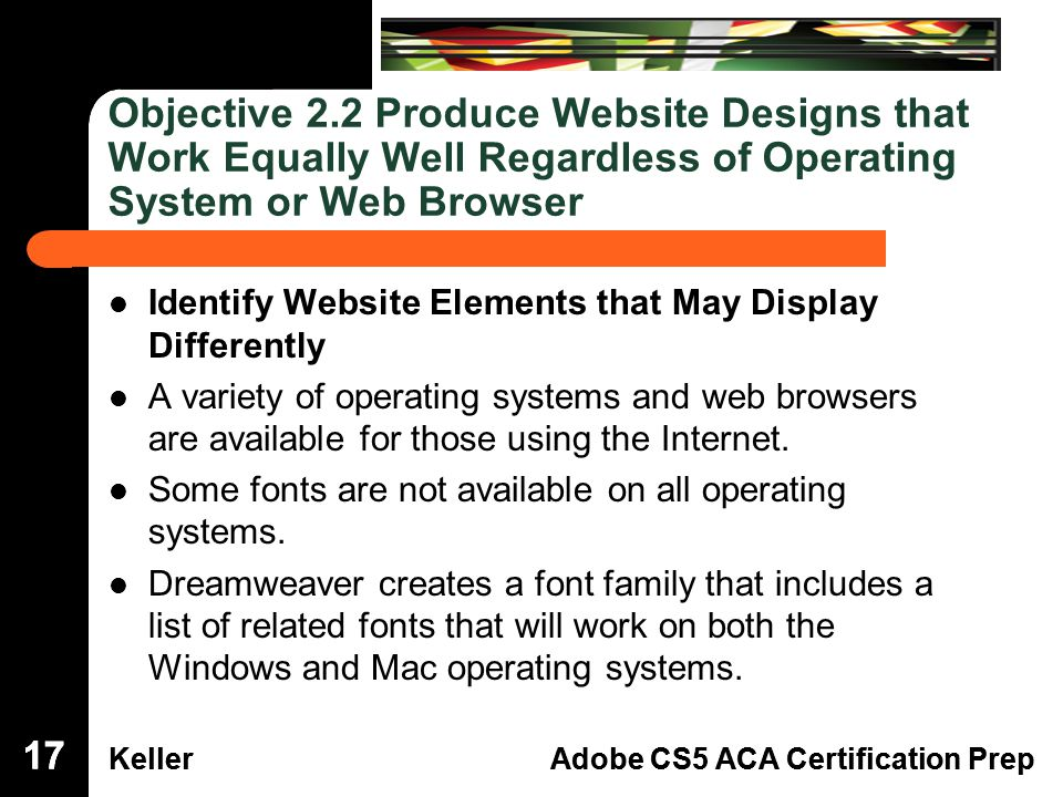 Dreamweaver Domain 3 KellerAdobe CS5 ACA Certification Prep Dreamweaver Domain 2 KellerAdobe CS5 ACA Certification Prep Objective 2.2 Produce Website Designs that Work Equally Well Regardless of Operating System or Web Browser Identify Website Elements that May Display Differently A variety of operating systems and web browsers are available for those using the Internet.