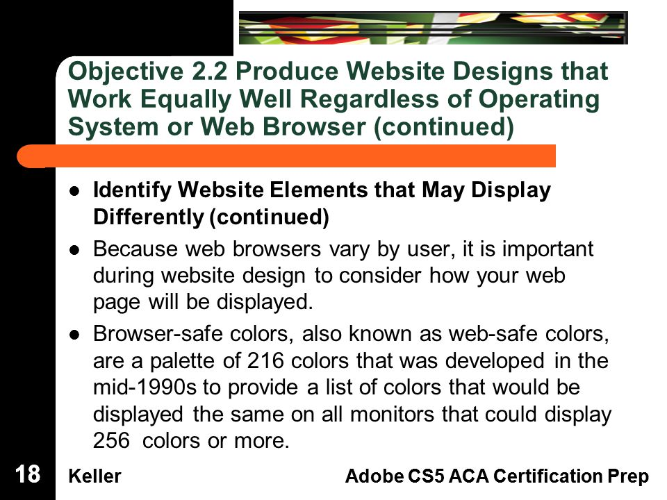 Dreamweaver Domain 3 KellerAdobe CS5 ACA Certification Prep Dreamweaver Domain 2 KellerAdobe CS5 ACA Certification Prep Objective 2.2 Produce Website Designs that Work Equally Well Regardless of Operating System or Web Browser (continued) Identify Website Elements that May Display Differently (continued) Because web browsers vary by user, it is important during website design to consider how your web page will be displayed.