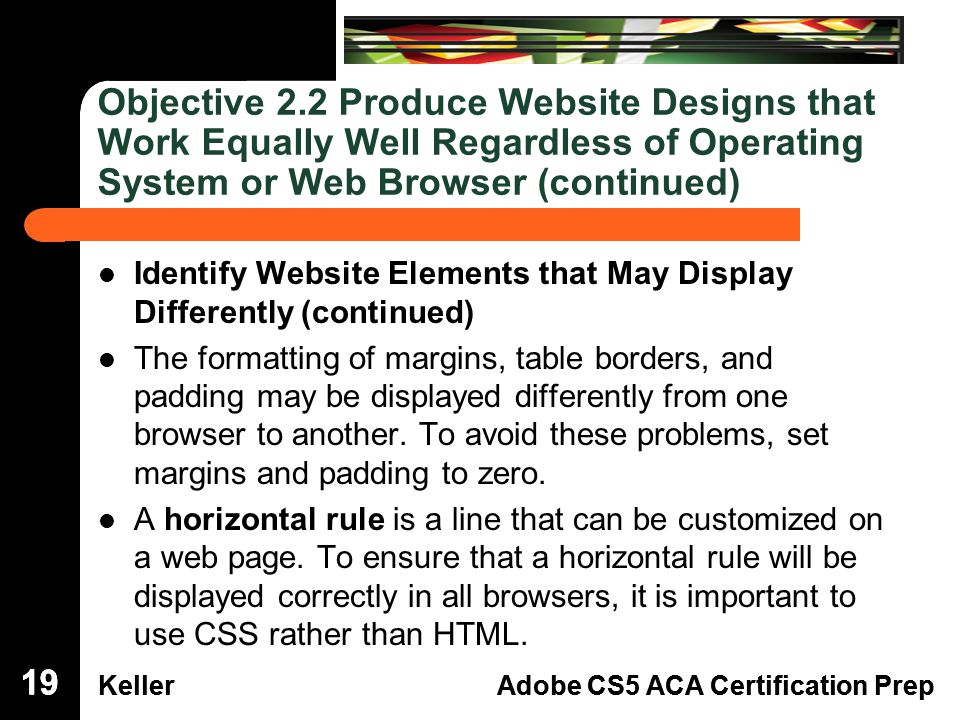 Dreamweaver Domain 3 KellerAdobe CS5 ACA Certification Prep Dreamweaver Domain 2 KellerAdobe CS5 ACA Certification Prep Objective 2.2 Produce Website Designs that Work Equally Well Regardless of Operating System or Web Browser (continued) Identify Website Elements that May Display Differently (continued) The formatting of margins, table borders, and padding may be displayed differently from one browser to another.