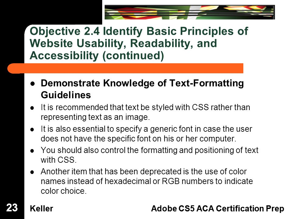 Dreamweaver Domain 3 KellerAdobe CS5 ACA Certification Prep Dreamweaver Domain 2 KellerAdobe CS5 ACA Certification Prep Objective 2.4 Identify Basic Principles of Website Usability, Readability, and Accessibility (continued) Demonstrate Knowledge of Text-Formatting Guidelines It is recommended that text be styled with CSS rather than representing text as an image.