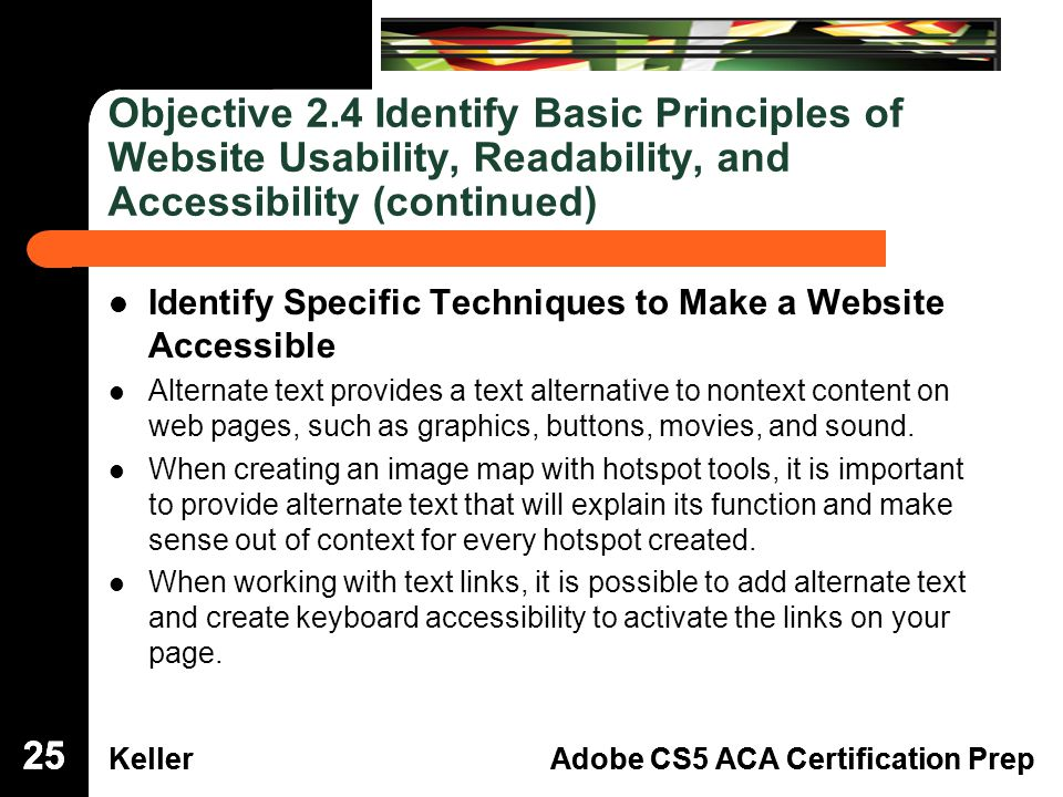 Dreamweaver Domain 3 KellerAdobe CS5 ACA Certification Prep Dreamweaver Domain 2 KellerAdobe CS5 ACA Certification Prep Objective 2.4 Identify Basic Principles of Website Usability, Readability, and Accessibility (continued) Identify Specific Techniques to Make a Website Accessible Alternate text provides a text alternative to nontext content on web pages, such as graphics, buttons, movies, and sound.