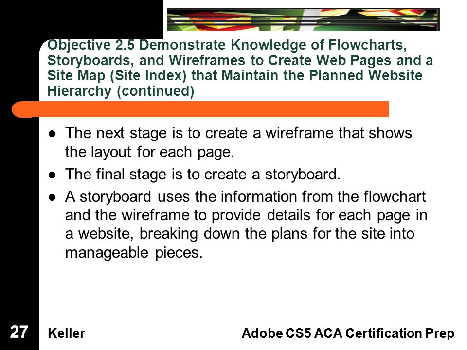 Dreamweaver Domain 3 KellerAdobe CS5 ACA Certification Prep Dreamweaver Domain 2 KellerAdobe CS5 ACA Certification Prep Objective 2.5 Demonstrate Knowledge of Flowcharts, Storyboards, and Wireframes to Create Web Pages and a Site Map (Site Index) that Maintain the Planned Website Hierarchy (continued) The next stage is to create a wireframe that shows the layout for each page.