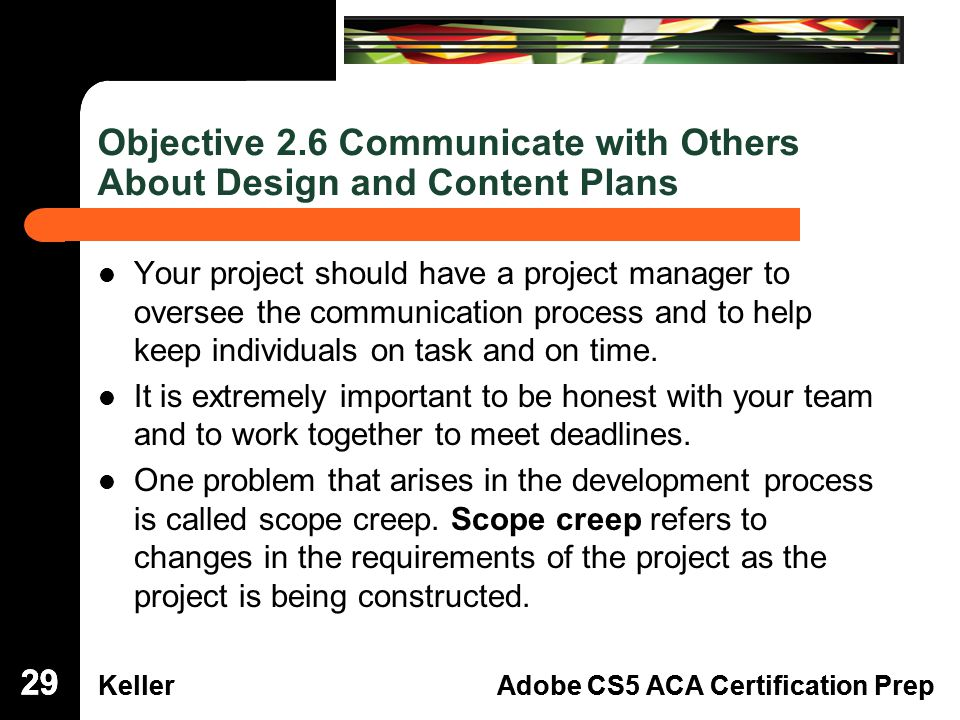 Dreamweaver Domain 3 KellerAdobe CS5 ACA Certification Prep Dreamweaver Domain 2 KellerAdobe CS5 ACA Certification Prep Objective 2.6 Communicate with Others About Design and Content Plans Your project should have a project manager to oversee the communication process and to help keep individuals on task and on time.