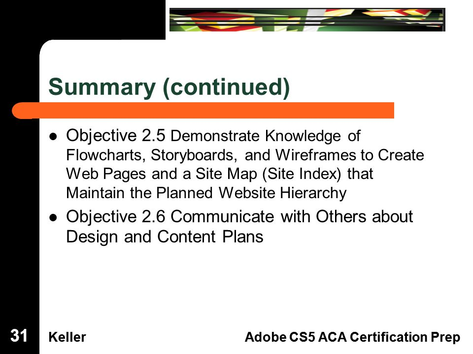 Dreamweaver Domain 3 KellerAdobe CS5 ACA Certification Prep Dreamweaver Domain 2 KellerAdobe CS5 ACA Certification Prep Summary (continued) Objective 2.5 Demonstrate Knowledge of Flowcharts, Storyboards, and Wireframes to Create Web Pages and a Site Map (Site Index) that Maintain the Planned Website Hierarchy Objective 2.6 Communicate with Others about Design and Content Plans 31
