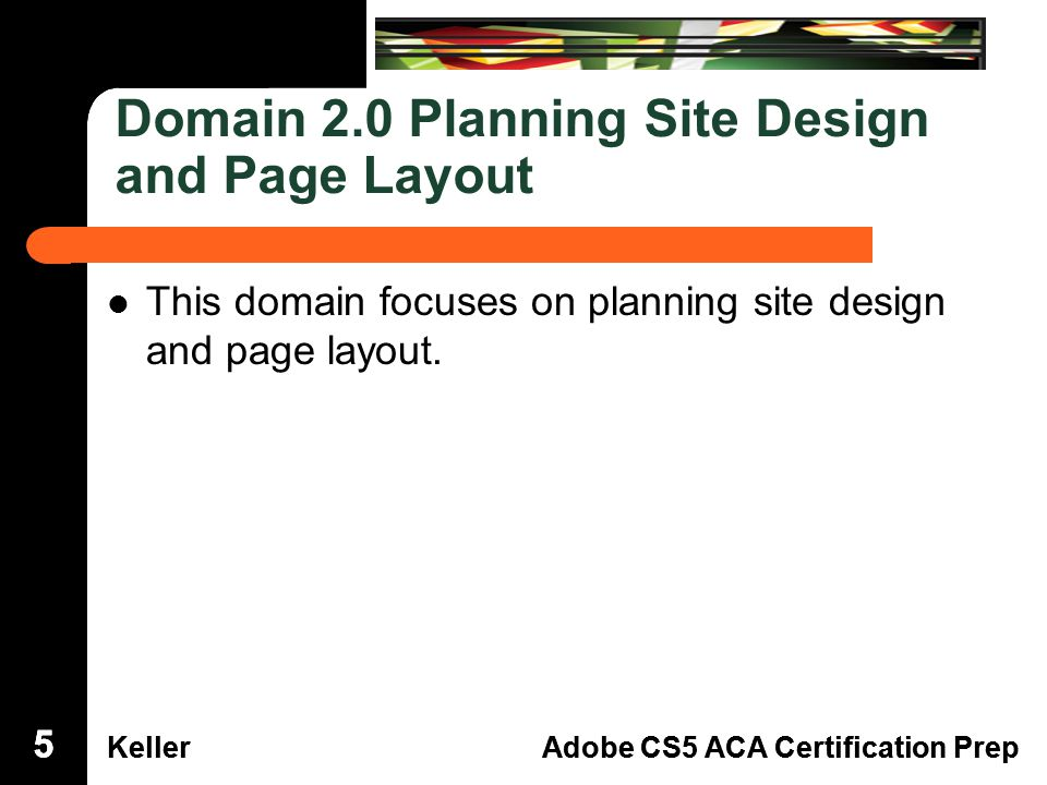 Dreamweaver Domain 3 KellerAdobe CS5 ACA Certification Prep Dreamweaver Domain 2 KellerAdobe CS5 ACA Certification Prep Domain 2.0 Planning Site Design and Page Layout This domain focuses on planning site design and page layout.