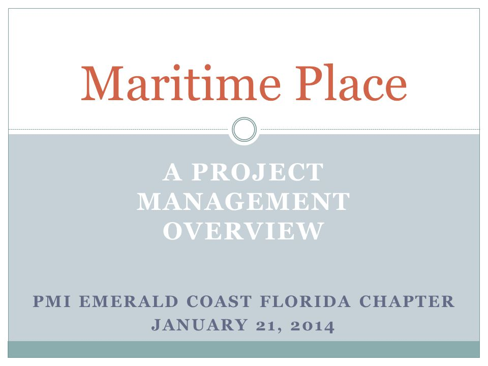 A PROJECT MANAGEMENT OVERVIEW Maritime Place PMI EMERALD COAST FLORIDA CHAPTER JANUARY 21, 2014