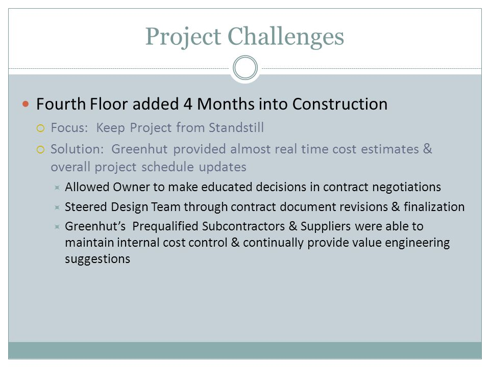 Project Challenges Fourth Floor added 4 Months into Construction  Focus: Keep Project from Standstill  Solution: Greenhut provided almost real time