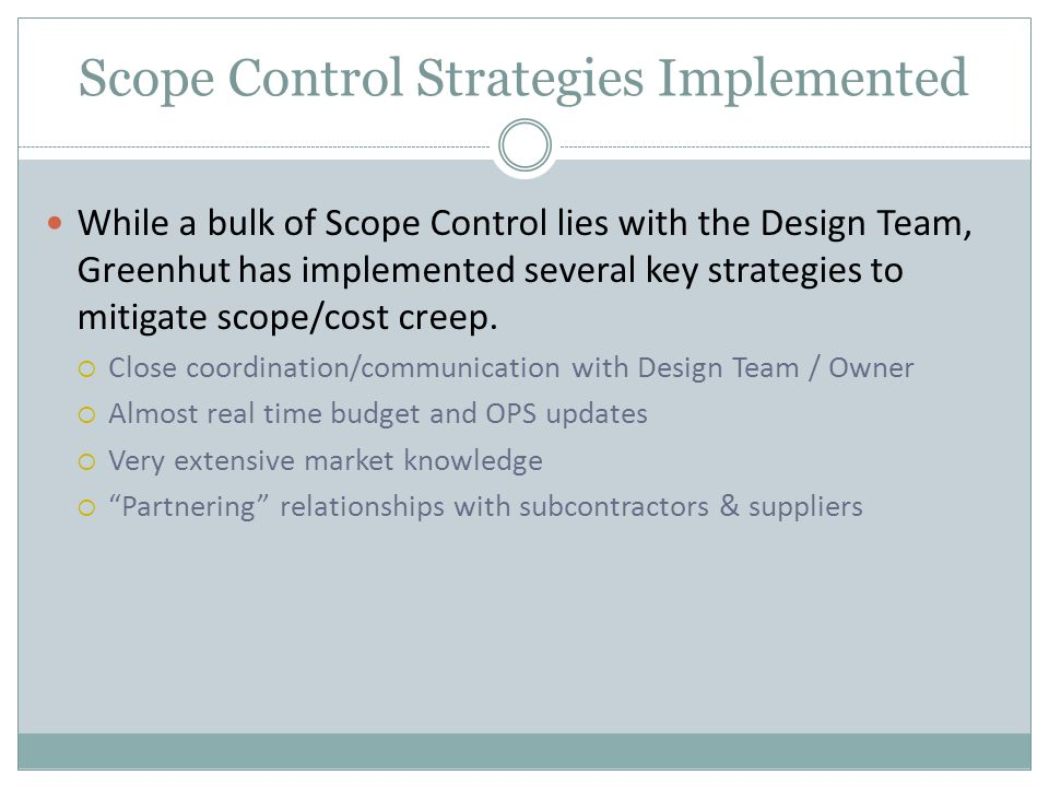 Scope Control Strategies Implemented While a bulk of Scope Control lies with the Design Team, Greenhut has implemented several key strategies to mitigate scope/cost creep.