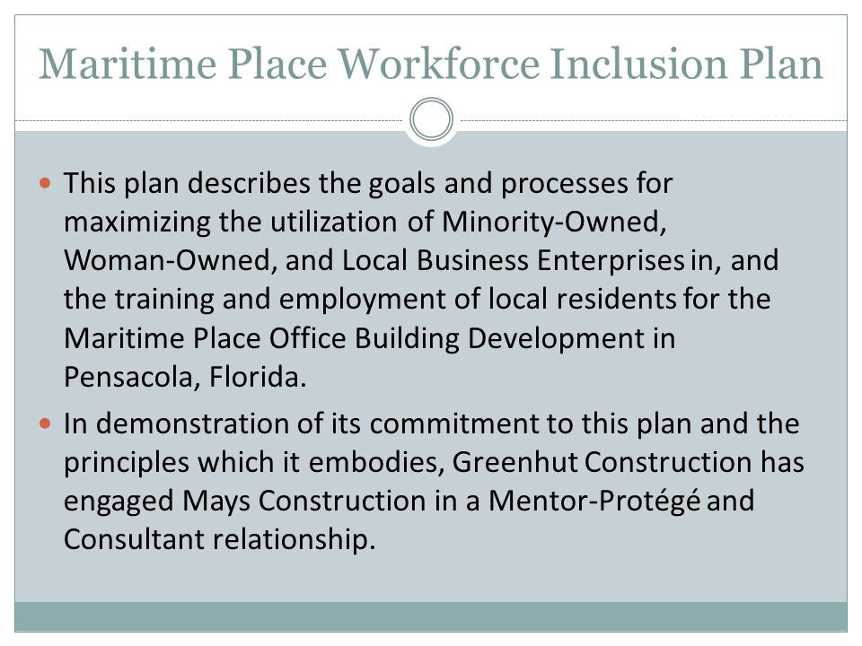 Maritime Place Workforce Inclusion Plan This plan describes the goals and processes for maximizing the utilization of Minority-Owned, Woman-Owned, and Local Business Enterprises in, and the training and employment of local residents for the Maritime Place Office Building Development in Pensacola, Florida.