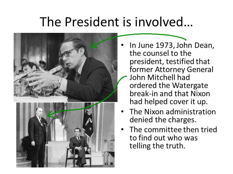 The President is involved… In June 1973, John Dean, the counsel to the president, testified that former Attorney General John Mitchell had ordered the Watergate break-in and that Nixon had helped cover it up.