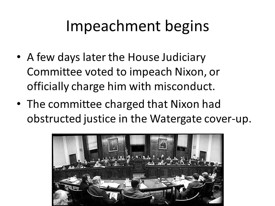 Impeachment begins A few days later the House Judiciary Committee voted to impeach Nixon, or officially charge him with misconduct. The committee char
