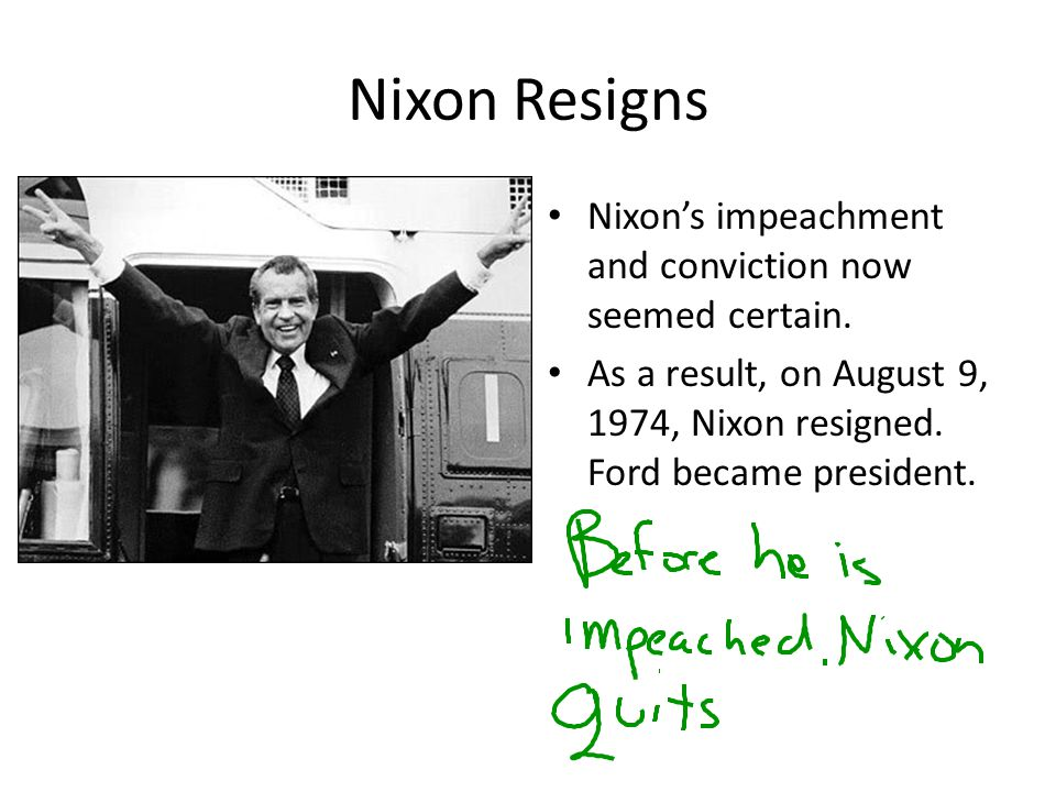 Nixon Resigns Nixon's impeachment and conviction now seemed certain. As a result, on August 9, 1974, Nixon resigned. Ford became president.