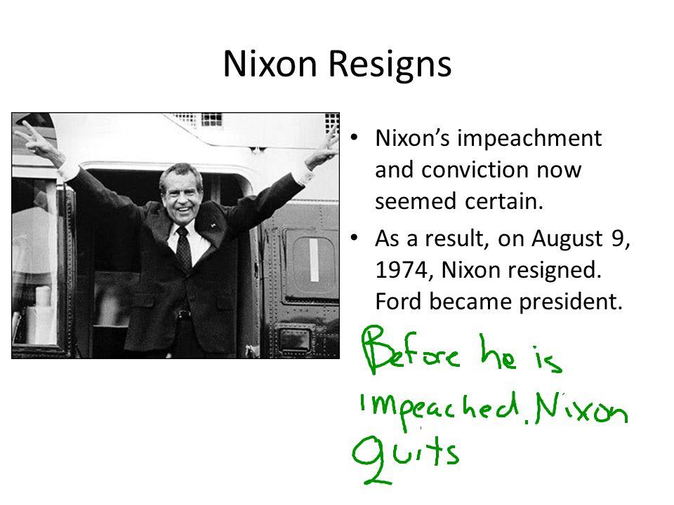 Nixon Resigns Nixon's impeachment and conviction now seemed certain.