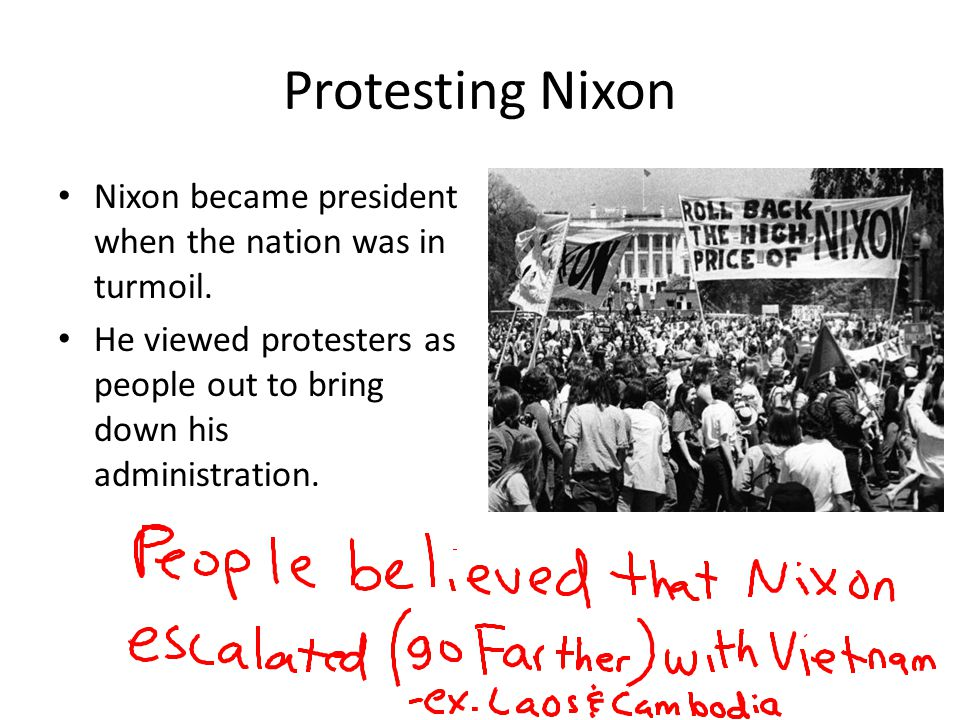 Protesting Nixon Nixon became president when the nation was in turmoil. He viewed protesters as people out to bring down his administration.