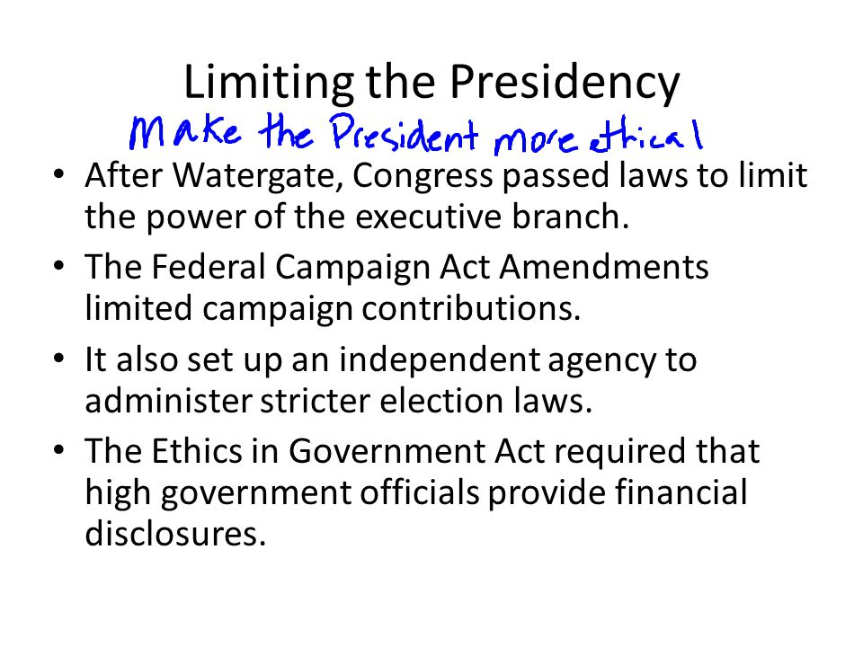 Limiting the Presidency After Watergate, Congress passed laws to limit the power of the executive branch. The Federal Campaign Act Amendments limited