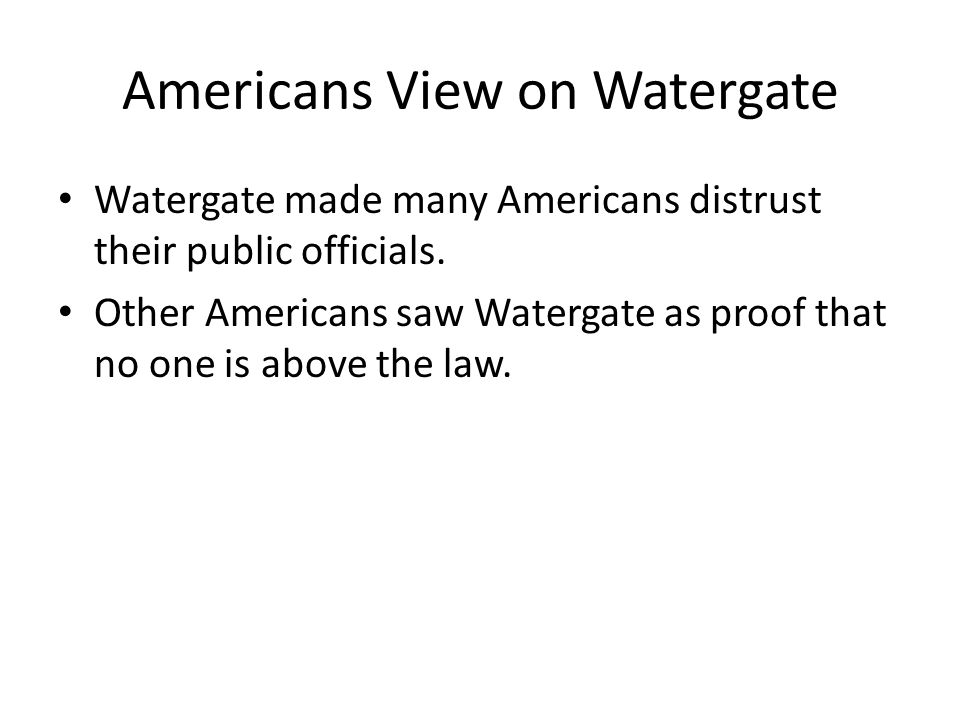 Americans View on Watergate Watergate made many Americans distrust their public officials.