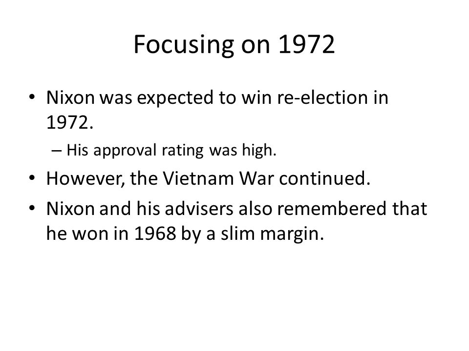 Focusing on 1972 Nixon was expected to win re-election in 1972. – His approval rating was high. However, the Vietnam War continued. Nixon and his advi