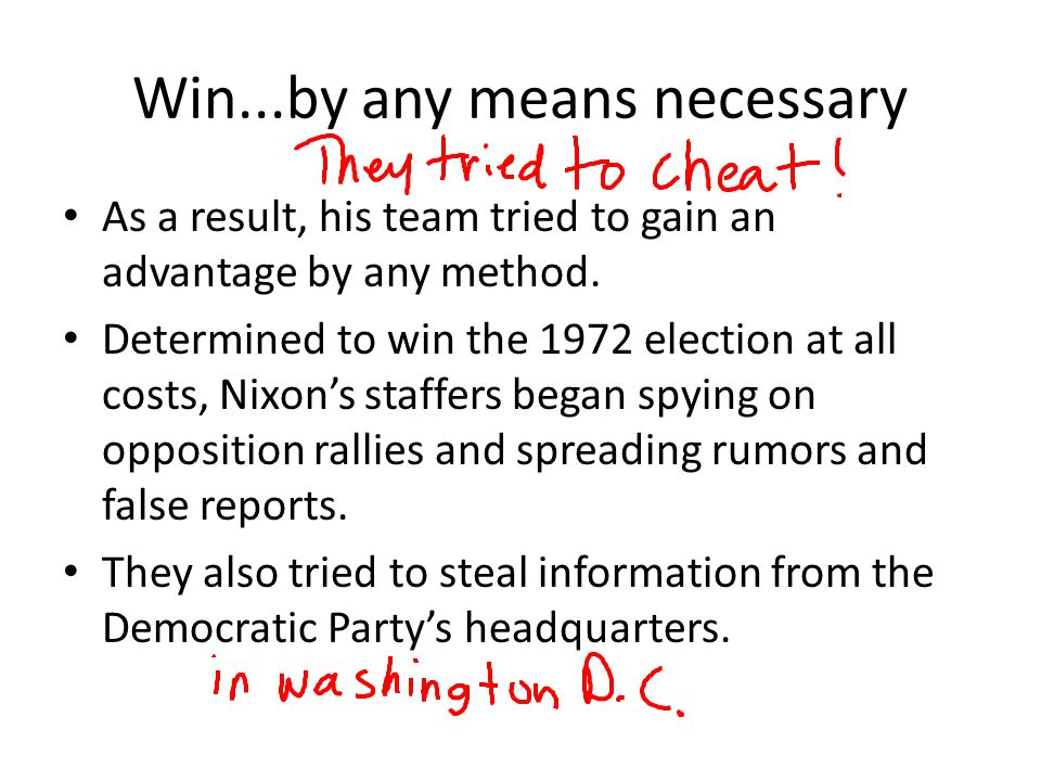 Win...by any means necessary As a result, his team tried to gain an advantage by any method. Determined to win the 1972 election at all costs, Nixon's