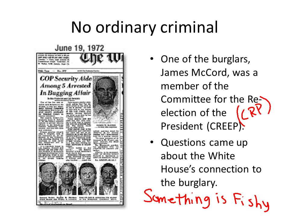 No ordinary criminal One of the burglars, James McCord, was a member of the Committee for the Re- election of the President (CREEP). Questions came up