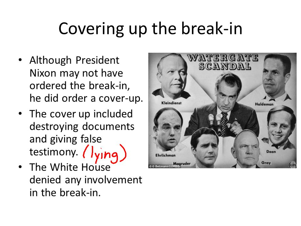 Covering up the break-in Although President Nixon may not have ordered the break-in, he did order a cover-up. The cover up included destroying documen