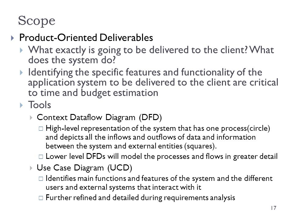 Scope  Product-Oriented Deliverables  What exactly is going to be delivered to the client? What does the system do?  Identifying the specific featu