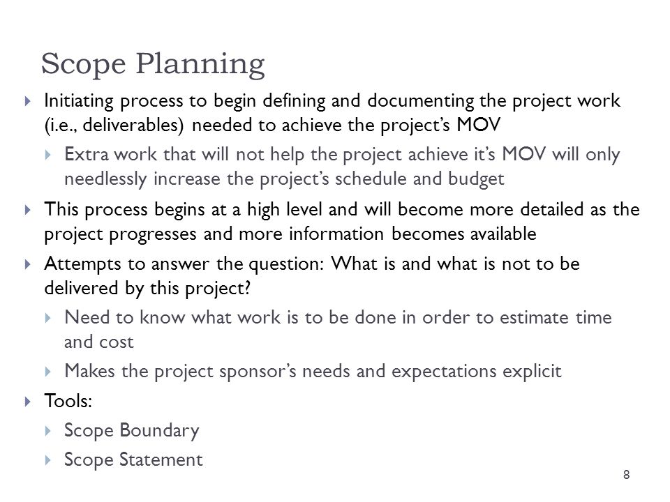 Scope Planning  Initiating process to begin defining and documenting the project work (i.e., deliverables) needed to achieve the project's MOV  Extr