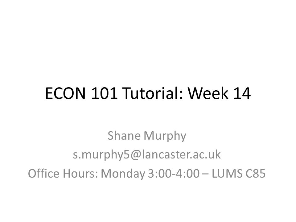 ECON 101 Tutorial: Week 14 Shane Murphy s.murphy5@lancaster.ac.uk Office Hours: Monday 3:00-4:00 – LUMS C85