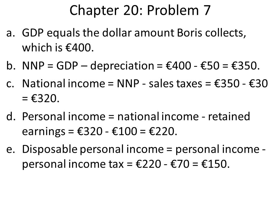 Chapter 20: Problem 7 a.GDP equals the dollar amount Boris collects, which is €400. b.NNP = GDP – depreciation = €400 - €50 = €350. c.National income